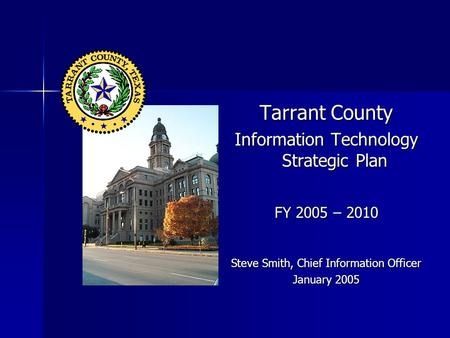 Tarrant County Information Technology Strategic Plan FY 2005 – 2010 Steve Smith, Chief Information Officer January 2005.