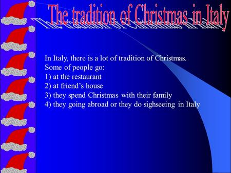 In Italy, there is a lot of tradition of Christmas. Some of people go: 1) at the restaurant 2) at friend's house 3) they spend Christmas with their family.