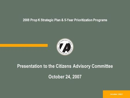 October 2007 2008 Prop K Strategic Plan & 5-Year Prioritization Programs Presentation to the Citizens Advisory Committee October 24, 2007.