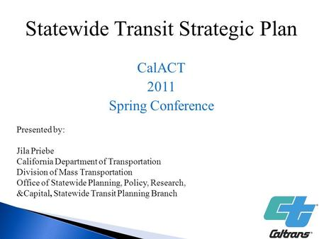 Statewide Transit Strategic Plan CalACT 2011 Spring Conference Presented by: Jila Priebe California Department of Transportation Division of Mass Transportation.