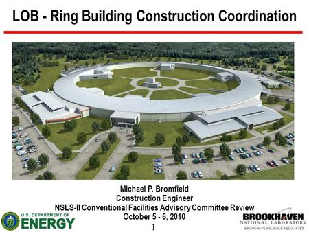 1 BROOKHAVEN SCIENCE ASSOCIATES LOB - Ring Building Construction Coordination Michael P. Bromfield Construction Engineer NSLS-II Conventional Facilities.