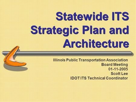 Statewide ITS Strategic Plan and Architecture Illinois Public Transportation Association Board Meeting 01-11-2005 Scott Lee IDOT ITS Technical Coordinator.