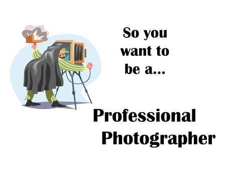 So you want to be a… Professional Photographer. Professional Photographer Photograph persons, subjects, merchandise, or other commercial products. May.