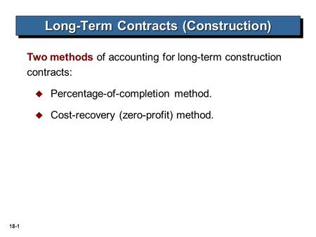 18-1 Two methods of accounting for long-term construction contracts:  Percentage-of-completion method.  Cost-recovery (zero-profit) method. Long-Term.