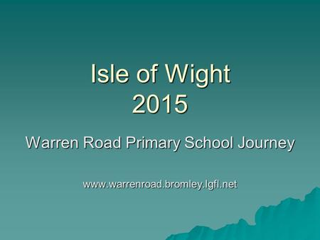 Isle of Wight 2015 Warren Road Primary School Journey www.warrenroad.bromley.lgfl.net.