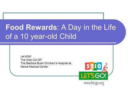 Food Rewards: A Day in the Life of a 10 year-old Child Let'sGo! The Kids CO-OP The Barbara Bush Children's Hospital at Maine Medical Center.