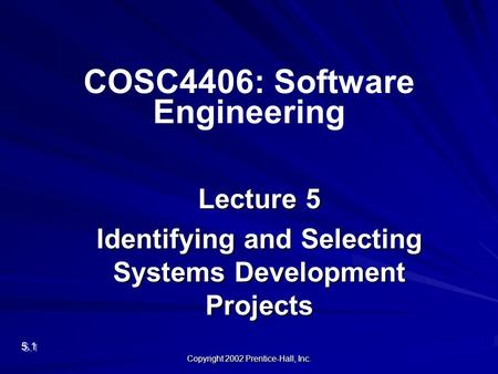 Copyright 2002 Prentice-Hall, Inc. Lecture 5 Identifying and Selecting Systems Development Projects 5.1 COSC4406: Software Engineering.