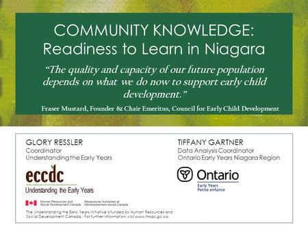 COMMUNITY KNOWLEDGE: Readiness to Learn in Niagara GLORY RESSLER Coordinator Understanding the Early Years TIFFANY GARTNER Data Analysis Coordinator Ontario.
