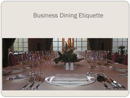 Business Dining Etiquette. Dining Etiquette You never get a second chance to make a first impression. And in this fast-food era, many people have forgotten.