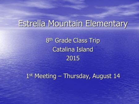Estrella Mountain Elementary 8 th Grade Class Trip Catalina Island 2015 1 st Meeting – Thursday, August 14.