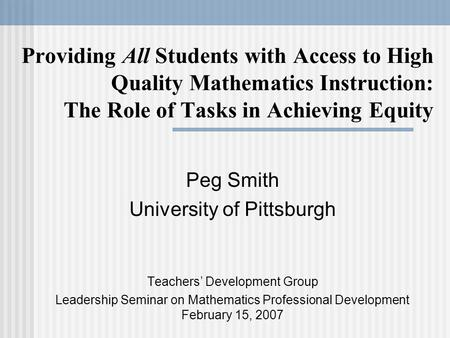 Providing All Students with Access to High Quality Mathematics Instruction: The Role of Tasks in Achieving Equity Peg Smith University of Pittsburgh Teachers'