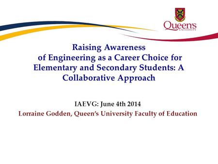 Raising Awareness of Engineering as a Career Choice for Elementary and Secondary Students: A Collaborative Approach IAEVG: June 4th 2014 Lorraine Godden,