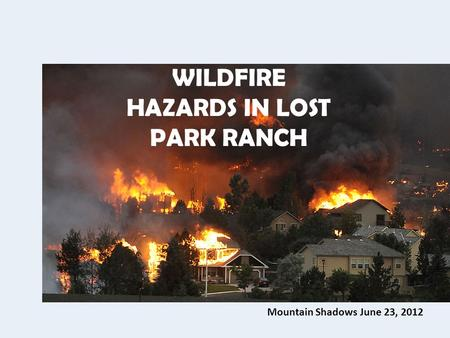 Mountain Shadows June 23, 2012 WILDFIRE HAZARDS IN LOST PARK RANCH.