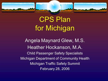 CPS Plan for Michigan Angela Maynard Glew, M.S. Heather Hockanson, M.A. Child Passenger Safety Specialists Michigan Department of Community Health Michigan.