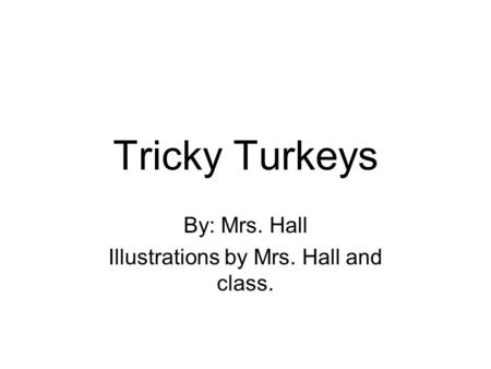 Tricky Turkeys By: Mrs. Hall Illustrations by Mrs. Hall and class.