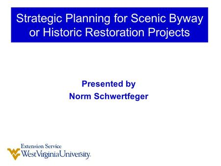 Presented by Norm Schwertfeger Strategic Planning for Scenic Byway or Historic Restoration Projects.