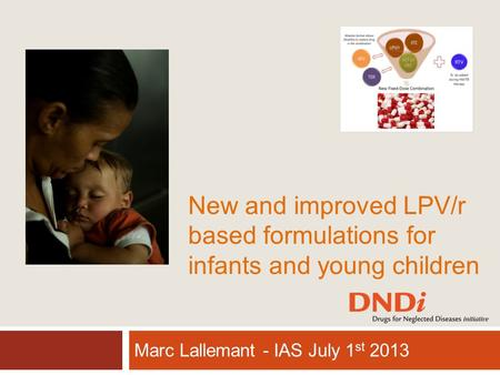 New and improved LPV/r based formulations for infants and young children Marc Lallemant - IAS July 1 st 2013.
