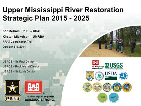 US Army Corps of Engineers BUILDING STRONG ® Upper Mississippi River Restoration Strategic Plan 2015 - 2025 Kat McCain, Ph.D. – USACE Kirsten Mickelsen.