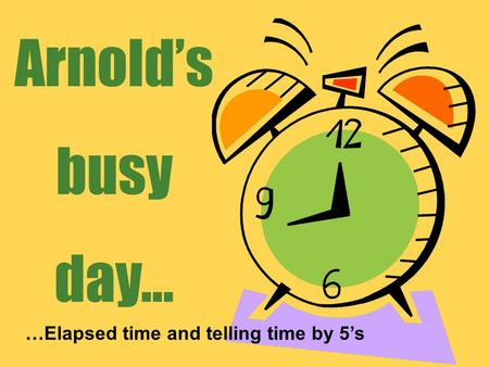 Arnold's busy day… …Elapsed time and telling time by 5's.