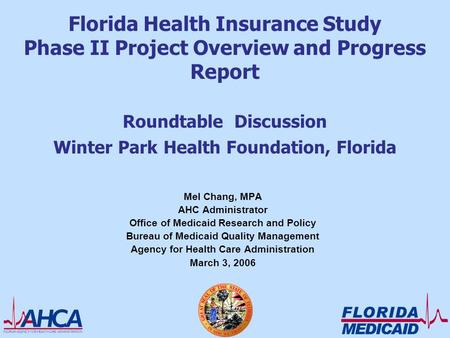 Florida Health Insurance Study Phase II Project Overview and Progress Report Roundtable Discussion Winter Park Health Foundation, Florida Mel Chang, MPA.