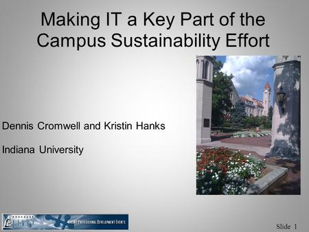 Slide 1 Making IT a Key Part of the Campus Sustainability Effort Dennis Cromwell and Kristin Hanks Indiana University.