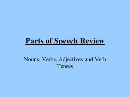 Parts of Speech Review Nouns, Verbs, Adjectives and Verb Tenses.