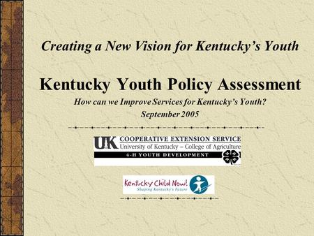 Creating a New Vision for Kentucky's Youth Kentucky Youth Policy Assessment How can we Improve Services for Kentucky's Youth? September 2005.