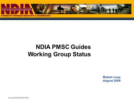 Copyright © 2009 NDIA PMSC Robert Loop August 2009 NDIA PMSC Guides Working Group Status.