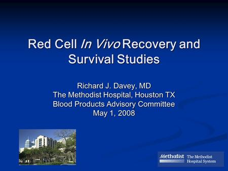 Red Cell In Vivo Recovery and Survival Studies Richard J. Davey, MD The Methodist Hospital, Houston TX Blood Products Advisory Committee May 1, 2008.