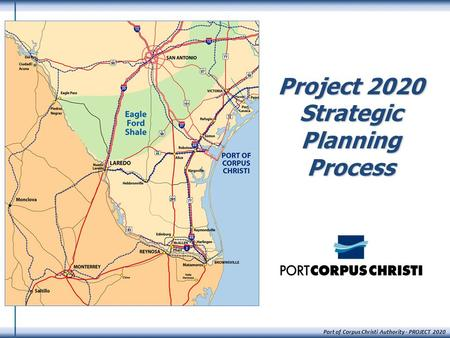 Port of Corpus Christi Authority - PROJECT 2020 Project 2020 Strategic Planning Process.