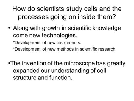 How do scientists study cells and the processes going on inside them? Along with growth in scientific knowledge come new technologies. *Development of.