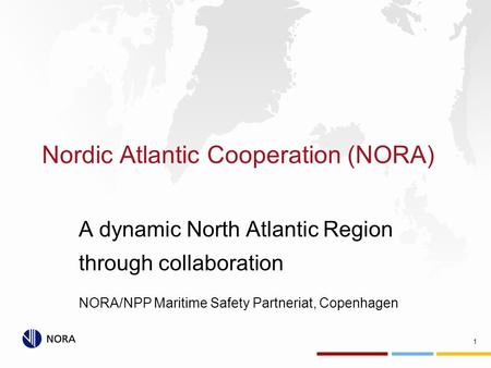 Nordic Atlantic Cooperation (NORA) A dynamic North Atlantic Region through collaboration NORA/NPP Maritime Safety Partneriat, Copenhagen 1.