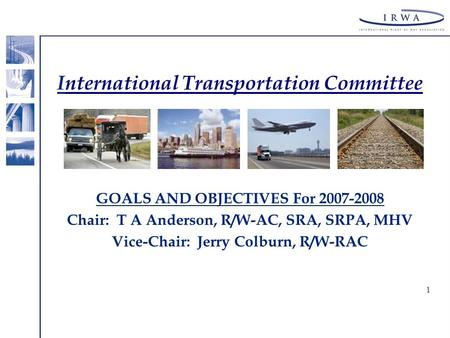 1 International Transportation Committee GOALS AND OBJECTIVES For 2007-2008 Chair: T A Anderson, R/W-AC, SRA, SRPA, MHV Vice-Chair: Jerry Colburn, R/W-RAC.
