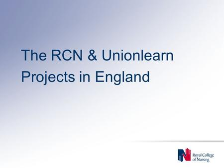 The RCN & Unionlearn Projects in England. We will increase workers' life chances and strengthen their voice at the workplace through high quality union.