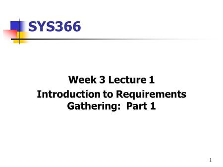 1 SYS366 Week 3 Lecture 1 Introduction to Requirements Gathering: Part 1.