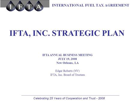 IFTA, INC. STRATEGIC PLAN IFTA ANNUAL BUSINESS MEETING JULY 19, 2008 New Orleans, LA Edgar Roberts (NV) IFTA, Inc. Board of Trustees.