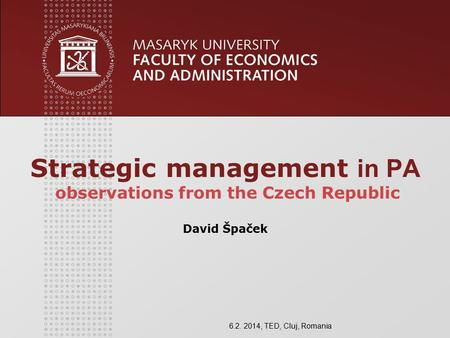 Strategic management in PA observations from the Czech Republic David Špaček 6.2. 2014, TED, Cluj, Romania.