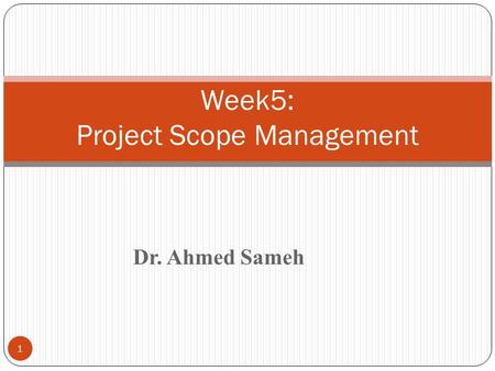 1 Week5: Project Scope Management Dr. Ahmed Sameh.