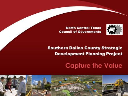 North Central Texas Council of Governments Southern Dallas County Strategic Development Planning Project Capture the Value.