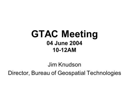 GTAC Meeting 04 June 2004 10-12AM Jim Knudson Director, Bureau of Geospatial Technologies.