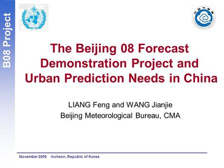 B08 Project November 2009 Incheon, Republic of Korea The Beijing 08 Forecast Demonstration Project and Urban Prediction Needs in China LIANG Feng and WANG.