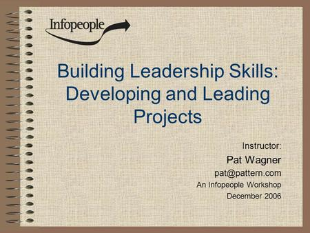 Building Leadership Skills: Developing and Leading Projects Instructor: Pat Wagner An Infopeople Workshop December 2006.