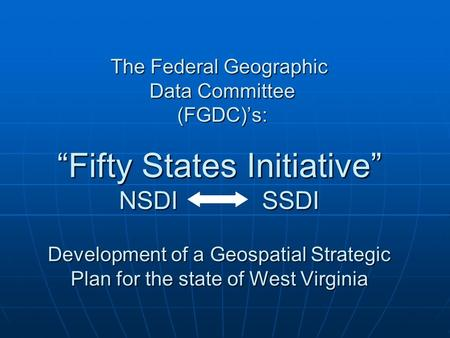 "The Federal Geographic Data Committee (FGDC)'s: ""Fifty States Initiative"" NSDI SSDI Development of a Geospatial Strategic Plan for the state of West Virginia."