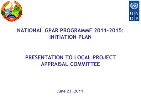 NATIONAL GPAR PROGRAMME 2011-2015: INITIATION PLAN PRESENTATION TO LOCAL PROJECT APPRAISAL COMMITTEE June 23, 2011.