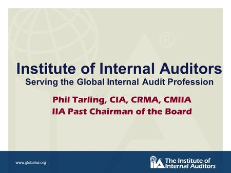 Www.globaliia.org Institute of Internal Auditors Serving the Global Internal Audit Profession Phil Tarling, CIA, CRMA, CMIIA IIA Past Chairman of the Board.