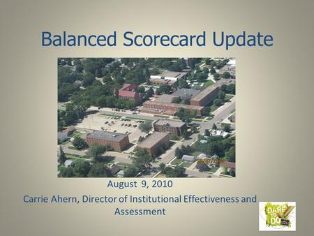 Balanced Scorecard Update August 9, 2010 Carrie Ahern, Director of Institutional Effectiveness and Assessment.