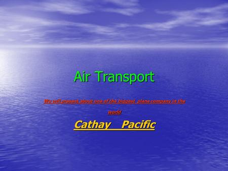 Air Transport We will present about one of the biggest plane company in the world Cathay Pacific Cathay Pacific.