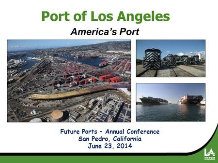 America's Port Future Ports – Annual Conference San Pedro, California June 23, 2014 Port of Los Angeles.