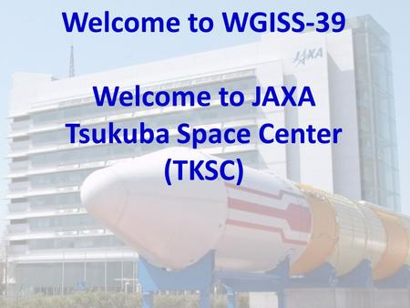Welcome to WGISS-39 Welcome to JAXA Tsukuba Space Center (TKSC)