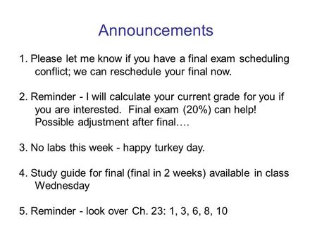 Announcements 1. Please let me know if you have a final exam scheduling conflict; we can reschedule your final now. 2. Reminder - I will calculate your.